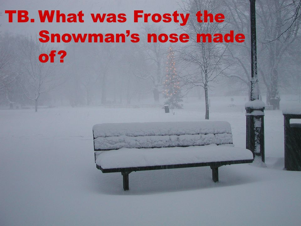 TB.What was Frosty the Snowmans nose made of