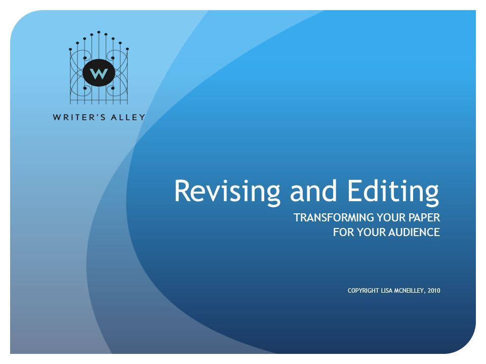 Revising and Editing TRANSFORMING YOUR PAPER FOR YOUR AUDIENCE COPYRIGHT LISA MCNEILLEY, 2010