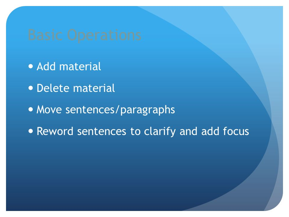 Basic Operations Add material Delete material Move sentences/paragraphs Reword sentences to clarify and add focus