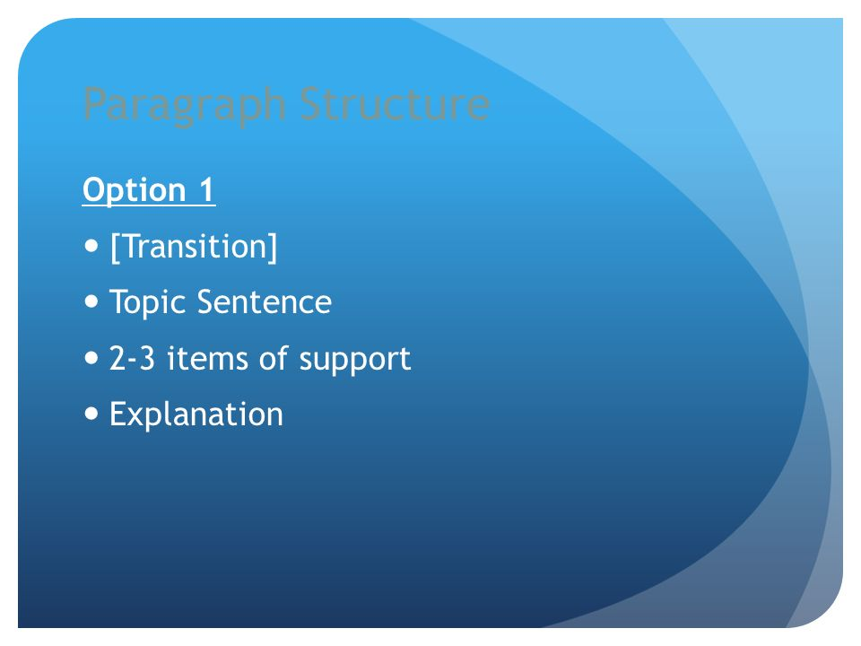 Paragraph Structure Option 1 [Transition] Topic Sentence 2-3 items of support Explanation