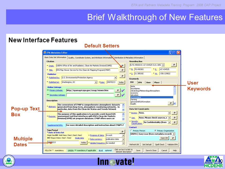 EPA and Partners Metadata Training Program: 2008 CAP Project 10 Brief Walkthrough of New Features New Interface Features Default Setters User Keywords Multiple Dates Pop-up Text Box