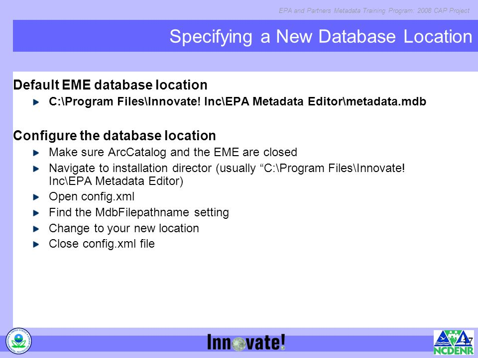 EPA and Partners Metadata Training Program: 2008 CAP Project 17 Specifying a New Database Location Default EME database location C:\Program Files\Innovate.