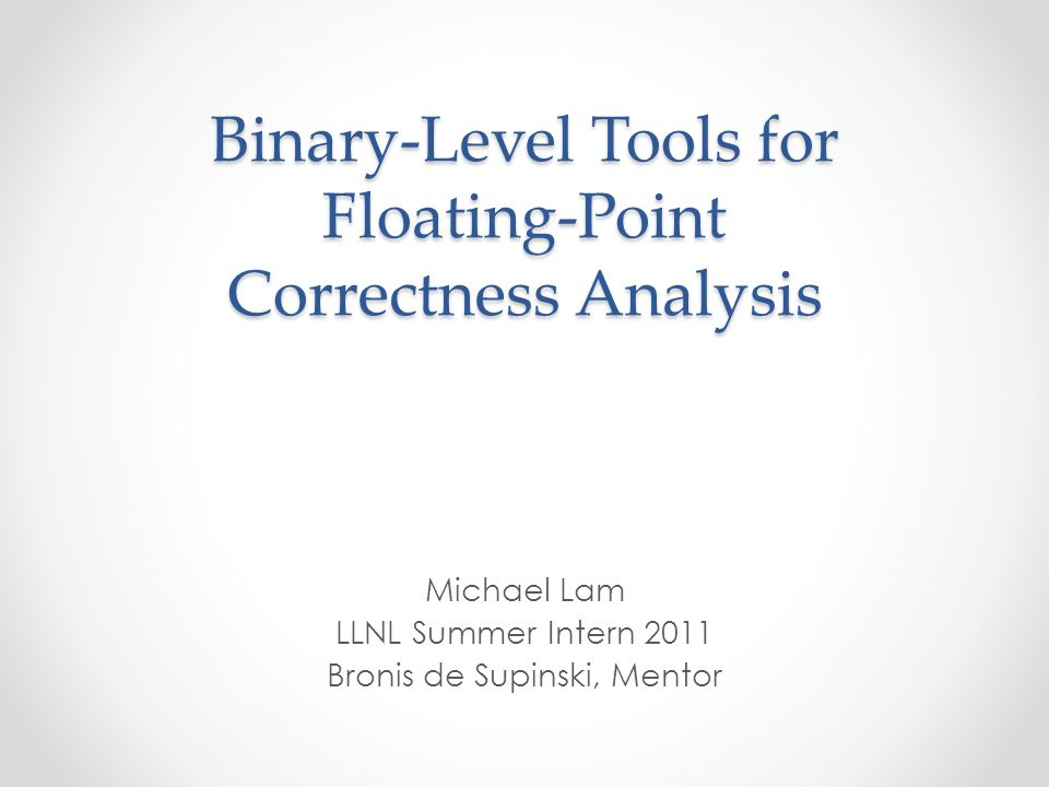 Binary-Level Tools for Floating-Point Correctness Analysis Michael Lam LLNL Summer Intern 2011 Bronis de Supinski, Mentor