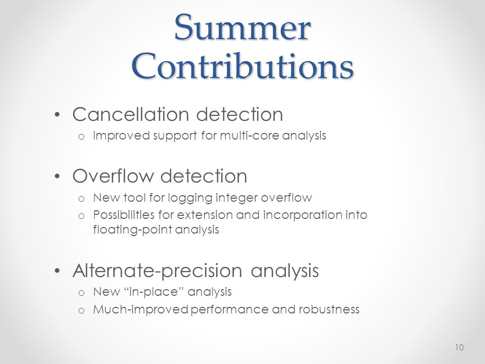 Summer Contributions Cancellation detection o Improved support for multi-core analysis Overflow detection o New tool for logging integer overflow o Possibilities for extension and incorporation into floating-point analysis Alternate-precision analysis o New in-place analysis o Much-improved performance and robustness 10