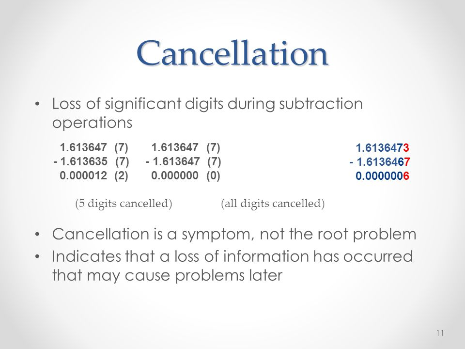 Cancellation Loss of significant digits during subtraction operations Cancellation is a symptom, not the root problem Indicates that a loss of information has occurred that may cause problems later (7) (7) (7) (7) (2) (0) (5 digits cancelled) (all digits cancelled)