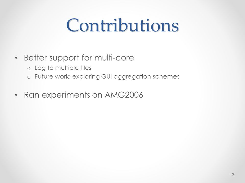 Better support for multi-core o Log to multiple files o Future work: exploring GUI aggregation schemes Ran experiments on AMG Contributions