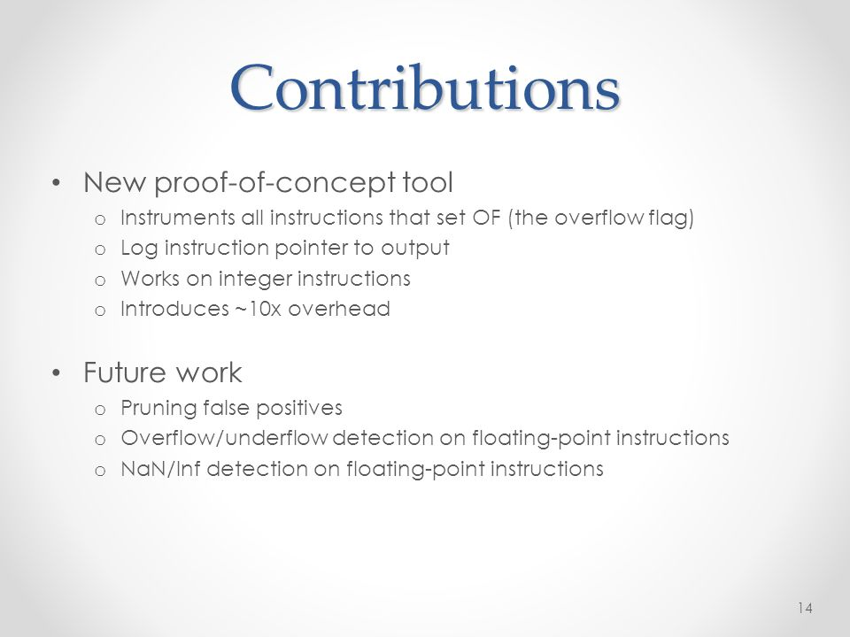Contributions New proof-of-concept tool o Instruments all instructions that set OF (the overflow flag) o Log instruction pointer to output o Works on integer instructions o Introduces ~10x overhead Future work o Pruning false positives o Overflow/underflow detection on floating-point instructions o NaN/Inf detection on floating-point instructions 14
