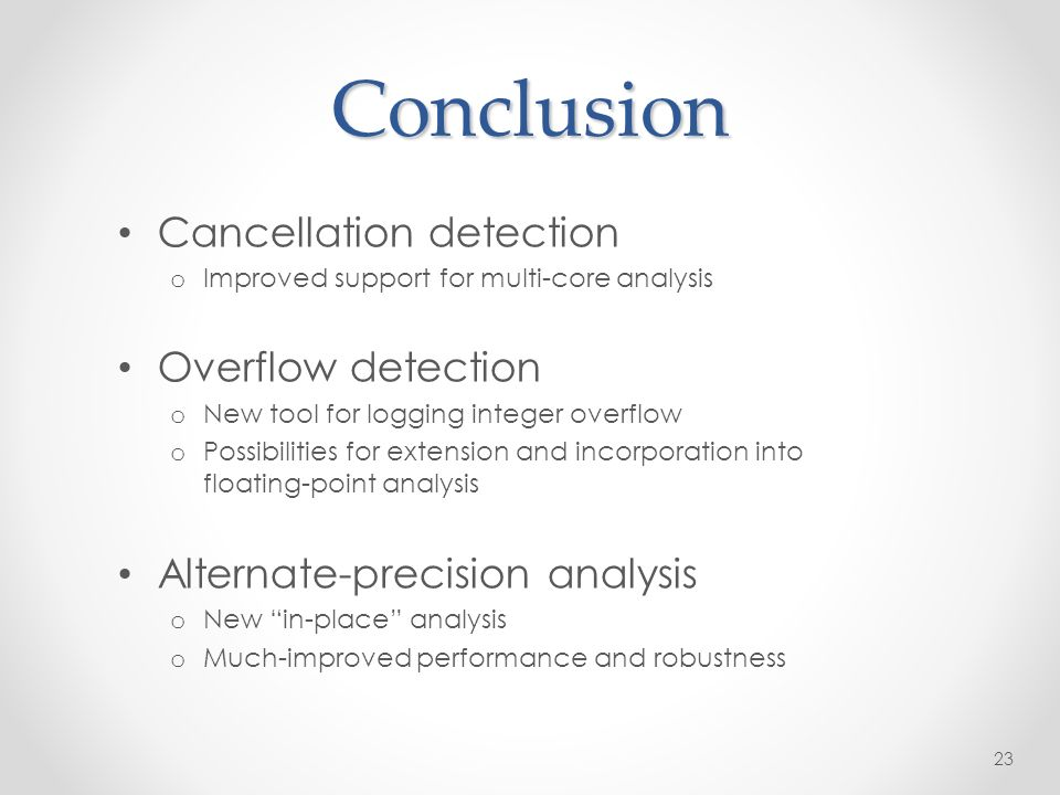 Conclusion Cancellation detection o Improved support for multi-core analysis Overflow detection o New tool for logging integer overflow o Possibilities for extension and incorporation into floating-point analysis Alternate-precision analysis o New in-place analysis o Much-improved performance and robustness 23