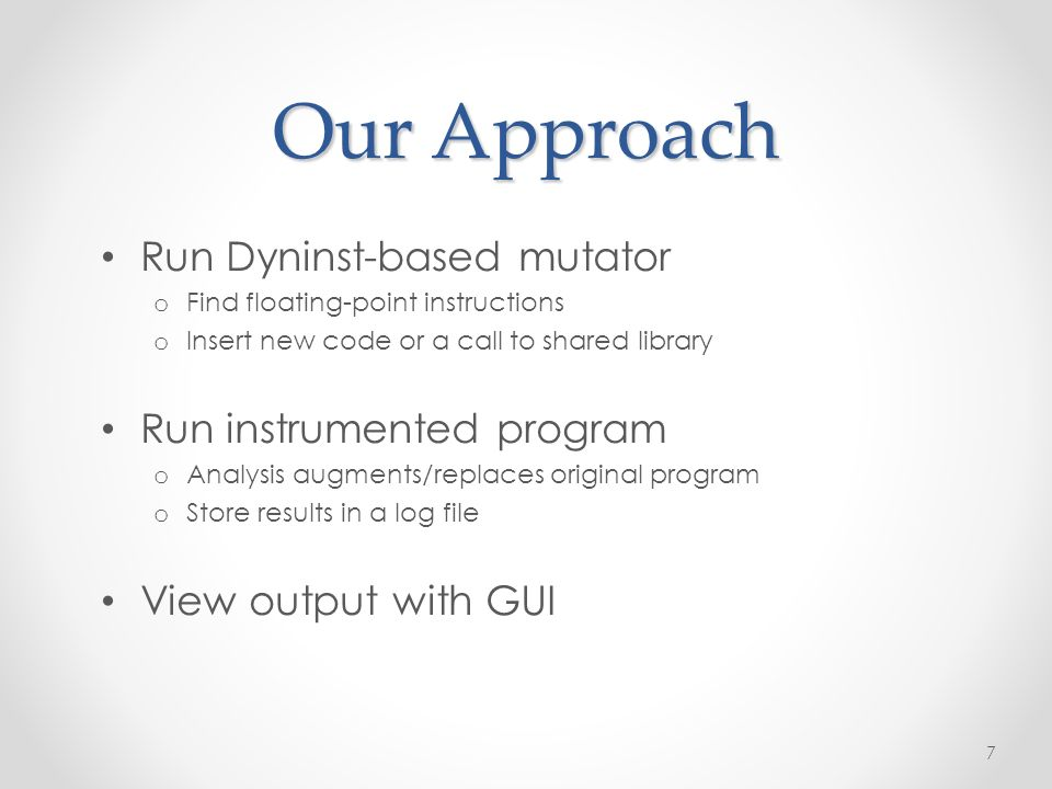 Our Approach Run Dyninst-based mutator o Find floating-point instructions o Insert new code or a call to shared library Run instrumented program o Analysis augments/replaces original program o Store results in a log file View output with GUI 7