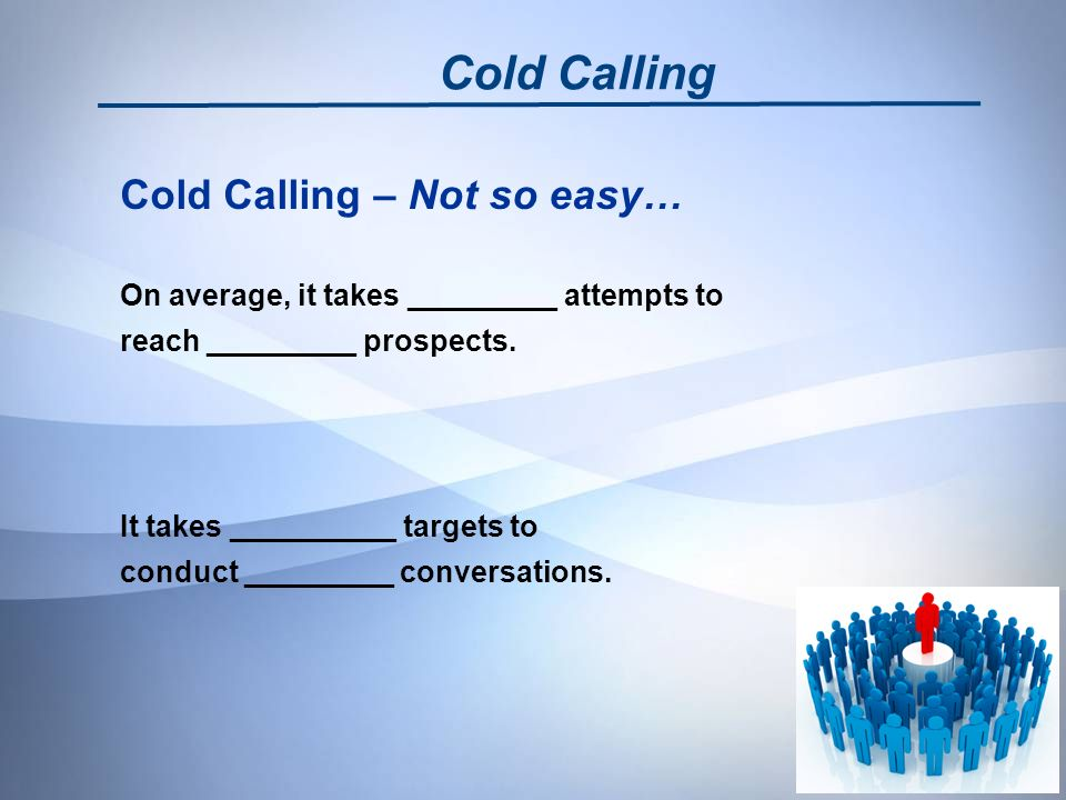 Cold Calling – Not so easy… On average, it takes _________ attempts to reach _________ prospects.