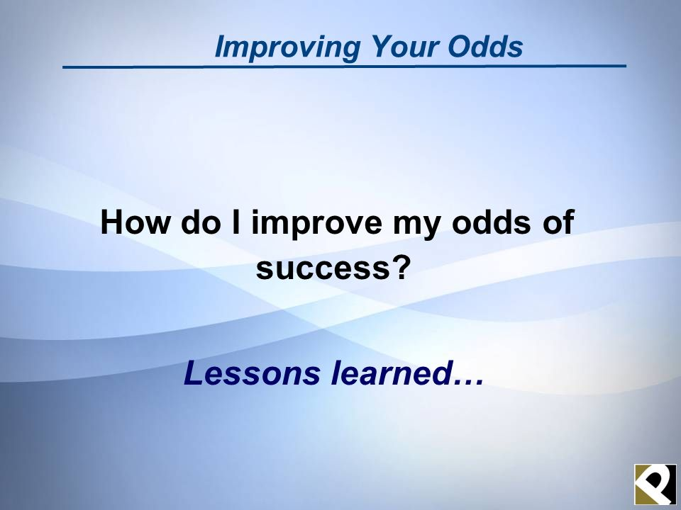 Improving Your Odds How do I improve my odds of success Lessons learned…