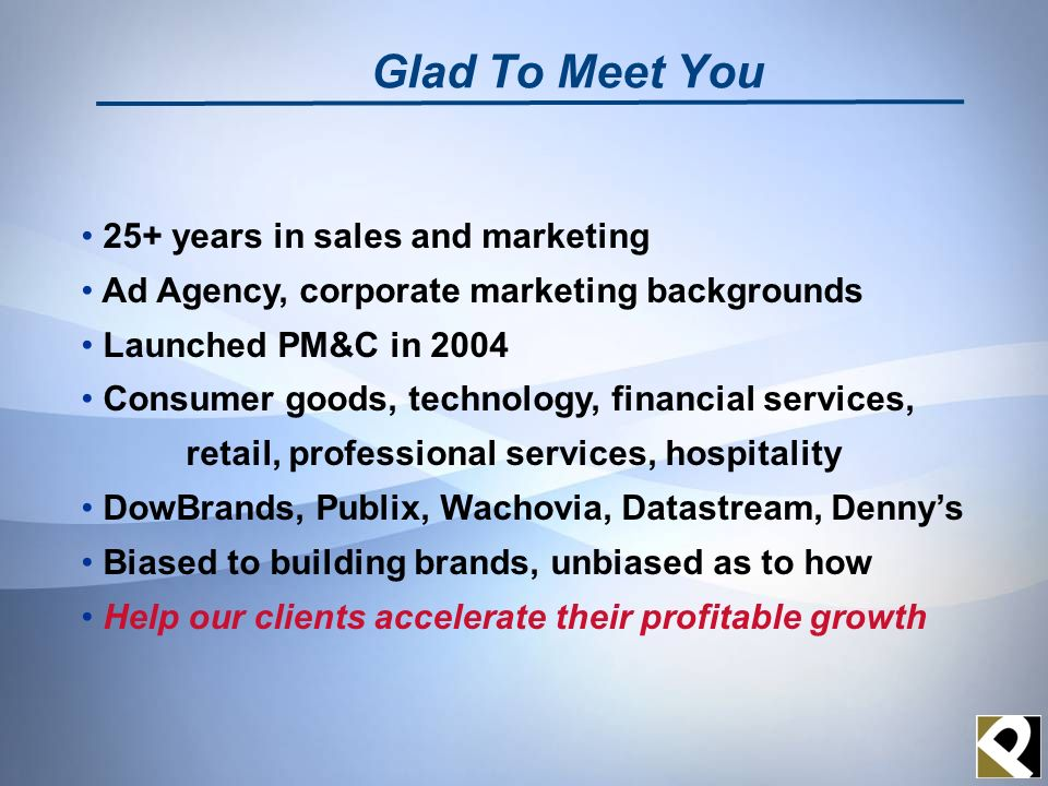 Glad To Meet You 25+ years in sales and marketing Ad Agency, corporate marketing backgrounds Launched PM&C in 2004 Consumer goods, technology, financial services, retail, professional services, hospitality DowBrands, Publix, Wachovia, Datastream, Dennys Biased to building brands, unbiased as to how Help our clients accelerate their profitable growth