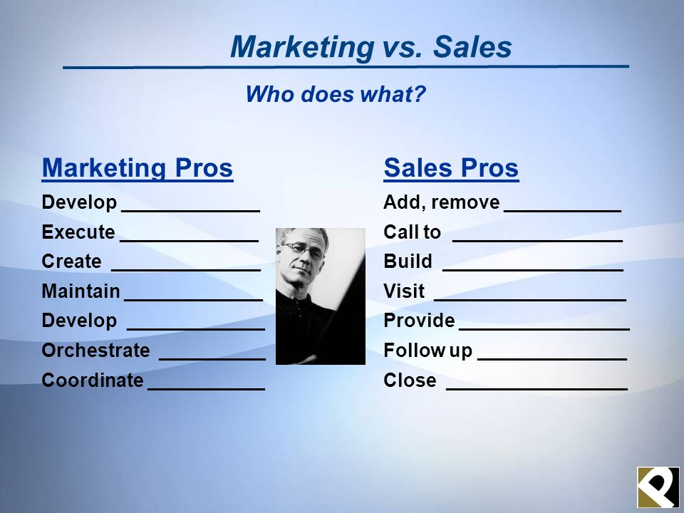 Marketing ProsSales Pros Develop _____________ Add, remove ___________ Execute _____________Call to ________________ Create ______________Build _________________ Maintain _____________Visit __________________ Develop _____________Provide ________________ Orchestrate __________Follow up ______________ Coordinate ___________Close _________________ Marketing vs.