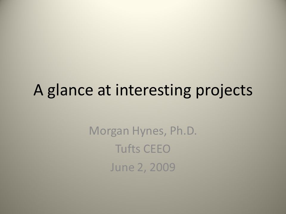 A glance at interesting projects Morgan Hynes, Ph.D. Tufts CEEO June 2, 2009