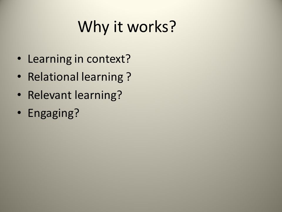Why it works Learning in context Relational learning Relevant learning Engaging