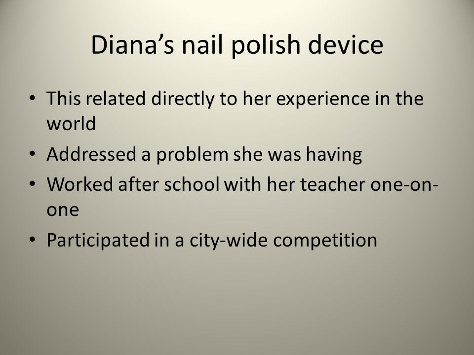 Dianas nail polish device This related directly to her experience in the world Addressed a problem she was having Worked after school with her teacher one-on- one Participated in a city-wide competition