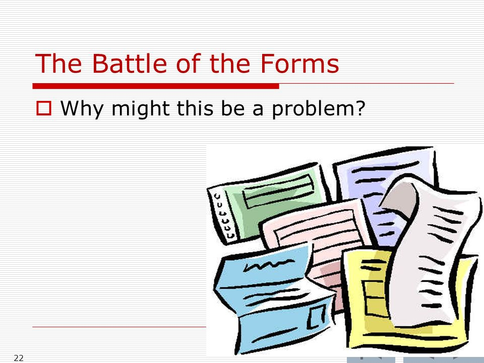 The Battle of the Forms 22 Why might this be a problem