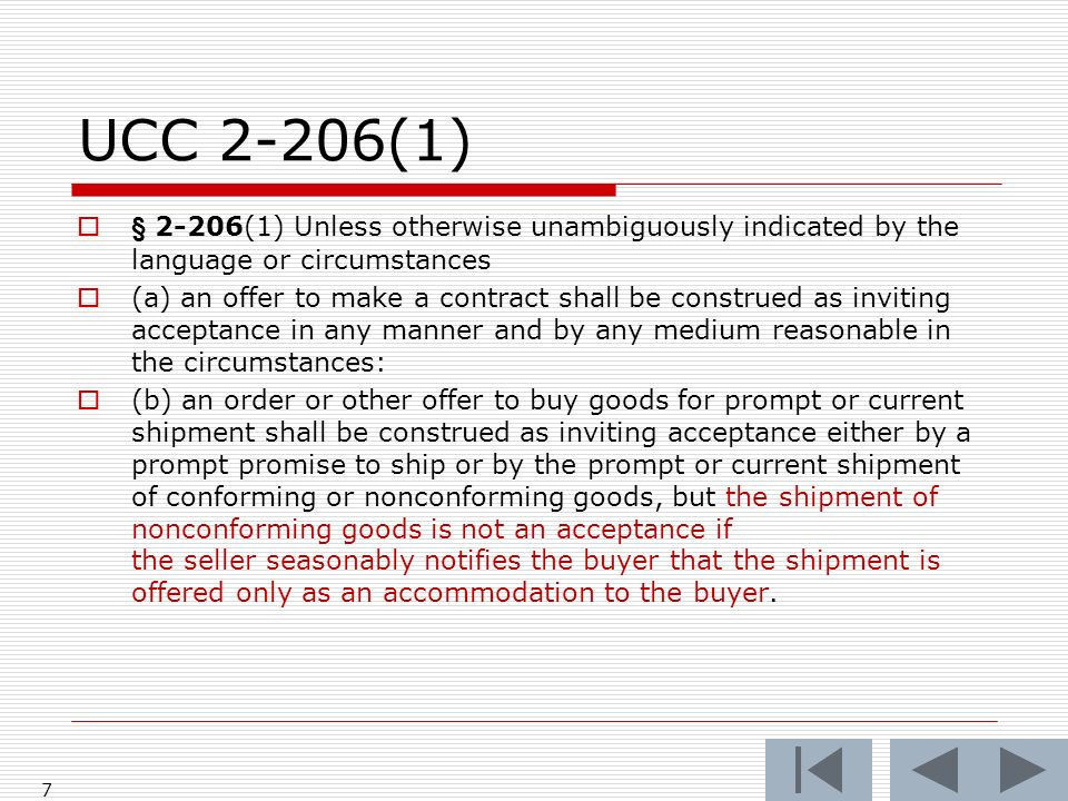 UCC 2-206(1) § 2-206(1) Unless otherwise unambiguously indicated by the language or circumstances (a) an offer to make a contract shall be construed as inviting acceptance in any manner and by any medium reasonable in the circumstances: (b) an order or other offer to buy goods for prompt or current shipment shall be construed as inviting acceptance either by a prompt promise to ship or by the prompt or current shipment of conforming or nonconforming goods, but the shipment of nonconforming goods is not an acceptance if the seller seasonably notifies the buyer that the shipment is offered only as an accommodation to the buyer.