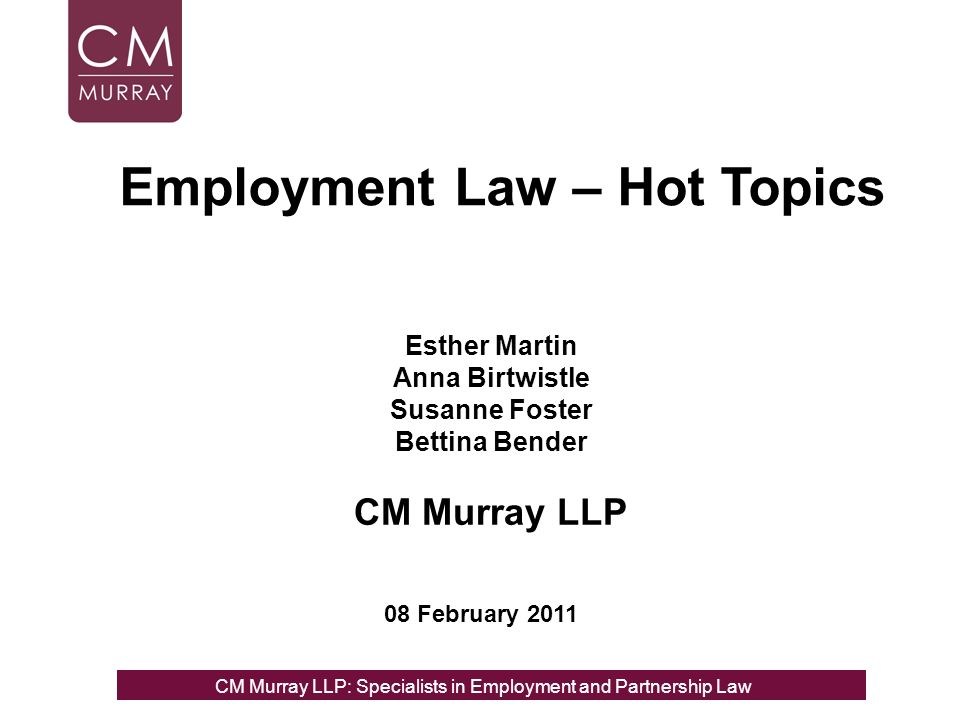 Esther Martin Anna Birtwistle Susanne Foster Bettina Bender CM Murray LLP 08 February 2011 Employment Law – Hot Topics CM Murray LLP: Specialists in Employment, Partnership and Business Immigration LawCM Murray LLP: Specialists in Employment and Partnership Law