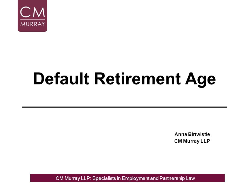 Default Retirement Age ______________________ Anna Birtwistle CM Murray LLP CM Murray LLP: Specialists in Employment, Partnership and Business Immigration LawCM Murray LLP: Specialists in Employment and Partnership Law