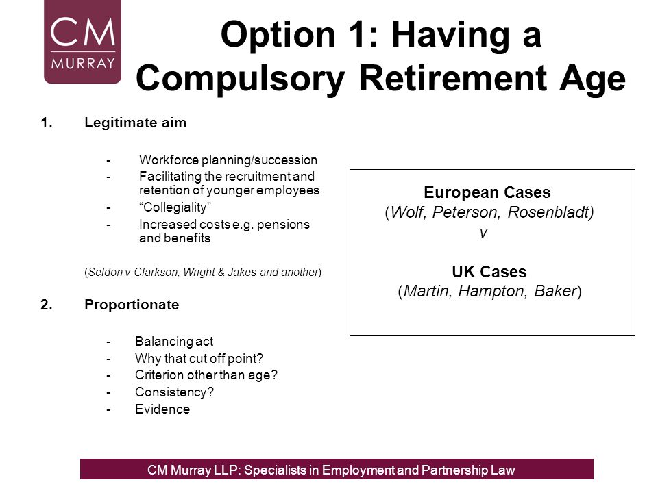 Option 1: Having a Compulsory Retirement Age 1.Legitimate aim -Workforce planning/succession -Facilitating the recruitment and retention of younger employees -Collegiality -Increased costs e.g.