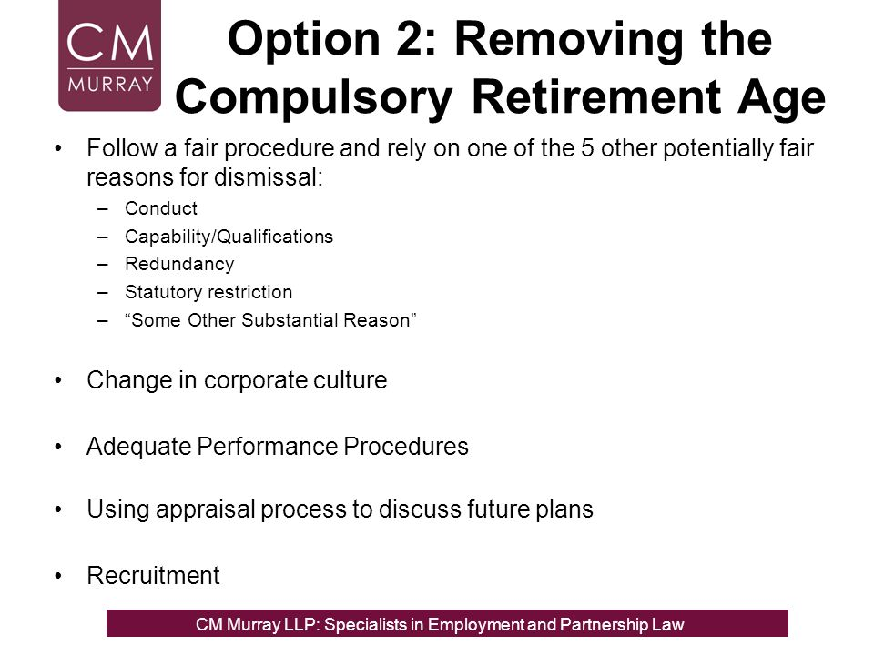 Option 2: Removing the Compulsory Retirement Age Follow a fair procedure and rely on one of the 5 other potentially fair reasons for dismissal: –Conduct –Capability/Qualifications –Redundancy –Statutory restriction –Some Other Substantial Reason Change in corporate culture Adequate Performance Procedures Using appraisal process to discuss future plans Recruitment CM Murray LLP: Specialists in Employment, Partnership and Business Immigration LawCM Murray LLP: Specialists in Employment and Partnership Law