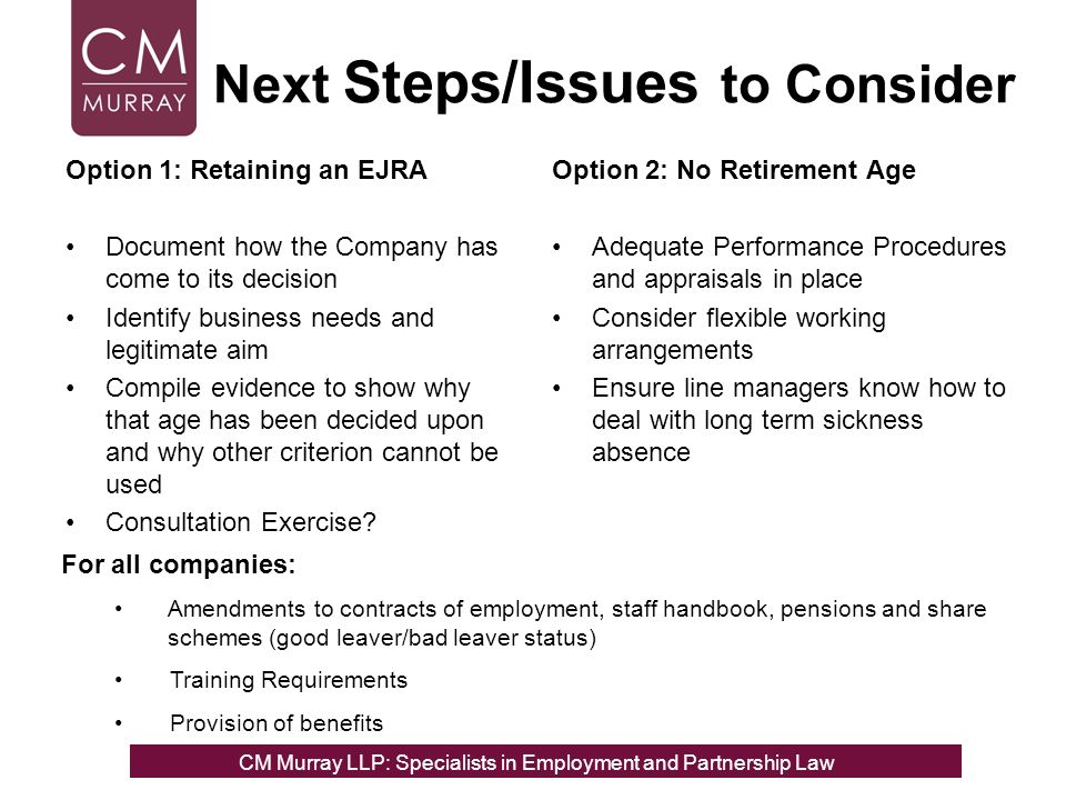 Next Steps/Issues to Consider Option 1: Retaining an EJRA Document how the Company has come to its decision Identify business needs and legitimate aim Compile evidence to show why that age has been decided upon and why other criterion cannot be used Consultation Exercise.