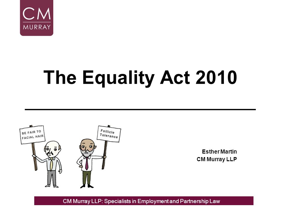 The Equality Act 2010 ______________________ Esther Martin CM Murray LLP CM Murray LLP: Specialists in Employment, Partnership and Business Immigration LawCM Murray LLP: Specialists in Employment and Partnership Law