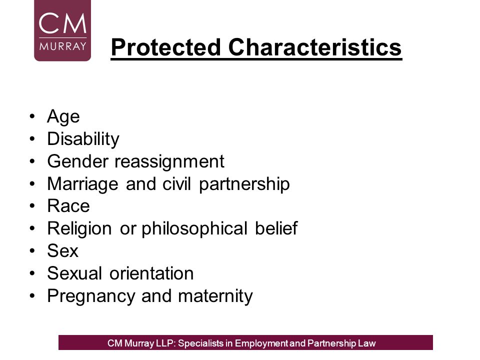 Protected Characteristics Age Disability Gender reassignment Marriage and civil partnership Race Religion or philosophical belief Sex Sexual orientation Pregnancy and maternity CM Murray LLP: Specialists in Employment, Partnership and Business Immigration LawCM Murray LLP: Specialists in Employment and Partnership Law