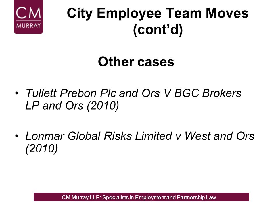 Other cases Tullett Prebon Plc and Ors V BGC Brokers LP and Ors (2010) Lonmar Global Risks Limited v West and Ors (2010) City Employee Team Moves (contd) CM Murray LLP: Specialists in Employment, Partnership and Business Immigration LawCM Murray LLP: Specialists in Employment and Partnership Law