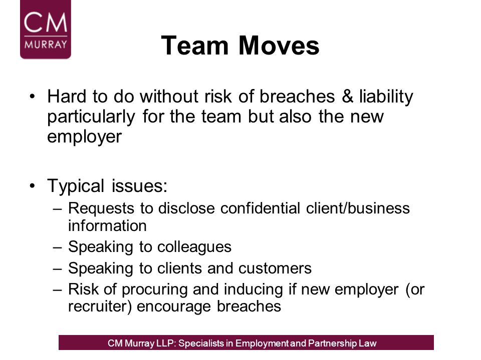 Team Moves Hard to do without risk of breaches & liability particularly for the team but also the new employer Typical issues: –Requests to disclose confidential client/business information –Speaking to colleagues –Speaking to clients and customers –Risk of procuring and inducing if new employer (or recruiter) encourage breaches CM Murray LLP: Specialists in Employment, Partnership and Business Immigration LawCM Murray LLP: Specialists in Employment and Partnership Law