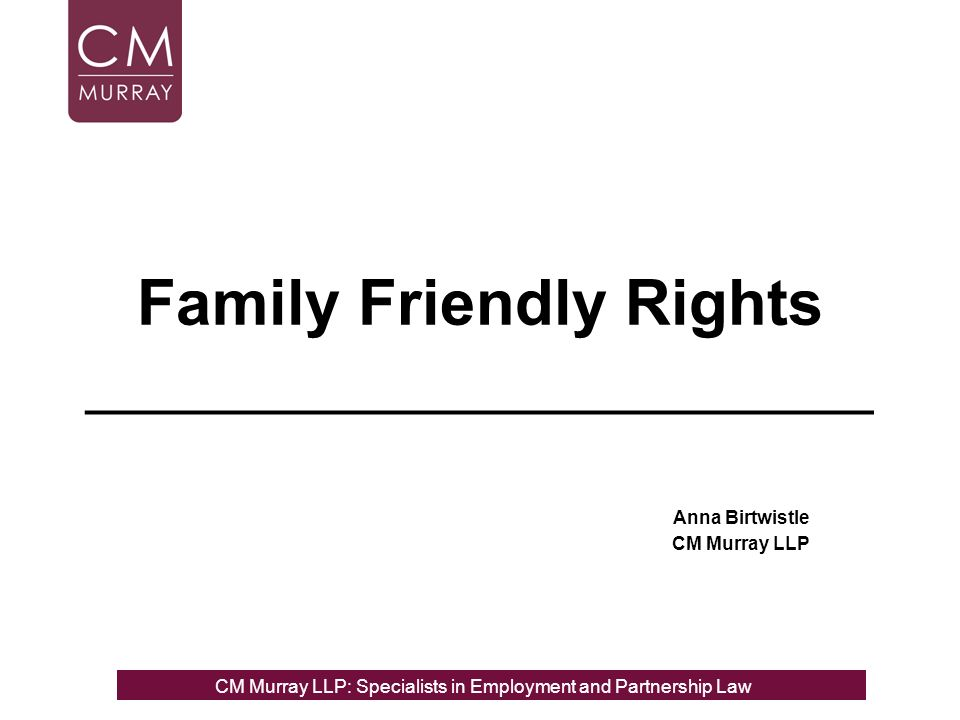 Family Friendly Rights ______________________ Anna Birtwistle CM Murray LLP CM Murray LLP: Specialists in Employment, Partnership and Business Immigration LawCM Murray LLP: Specialists in Employment and Partnership Law