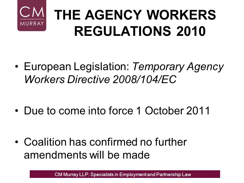THE AGENCY WORKERS REGULATIONS 2010 European Legislation: Temporary Agency Workers Directive 2008/104/EC Due to come into force 1 October 2011 Coalition has confirmed no further amendments will be made CM Murray LLP: Specialists in Employment, Partnership and Business Immigration LawCM Murray LLP: Specialists in Employment and Partnership Law