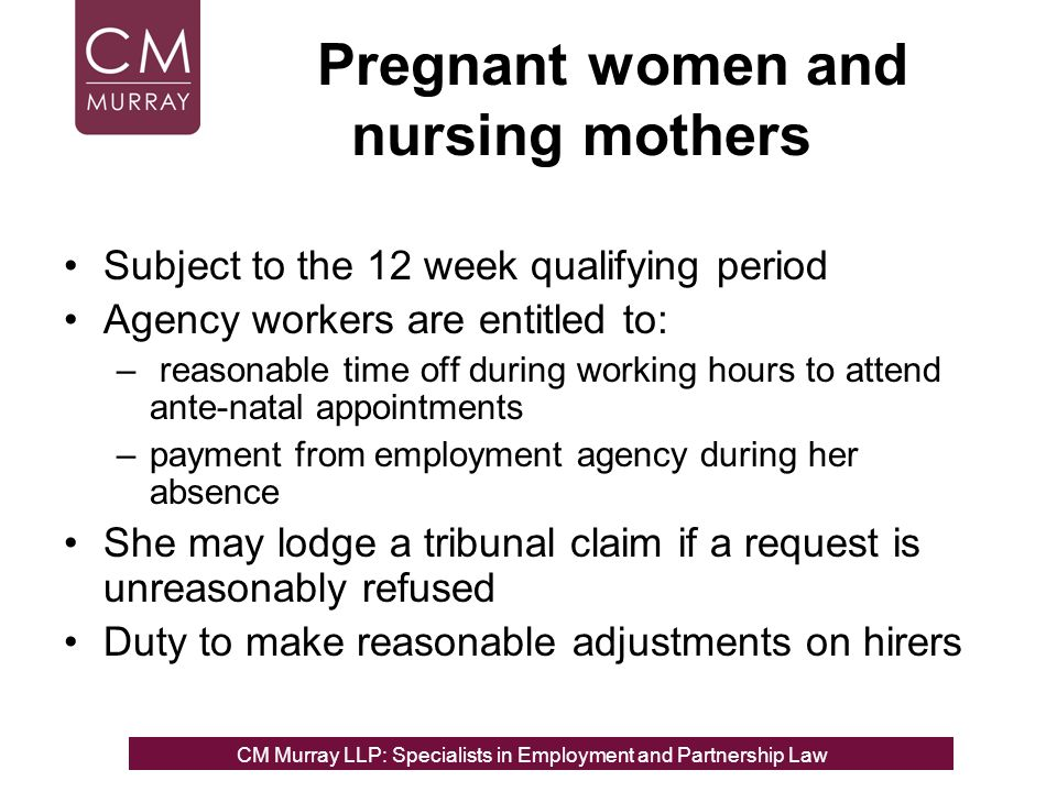 Pregnant women and nursing mothers Subject to the 12 week qualifying period Agency workers are entitled to: – reasonable time off during working hours to attend ante-natal appointments –payment from employment agency during her absence She may lodge a tribunal claim if a request is unreasonably refused Duty to make reasonable adjustments on hirers CM Murray LLP: Specialists in Employment, Partnership and Business Immigration LawCM Murray LLP: Specialists in Employment and Partnership Law