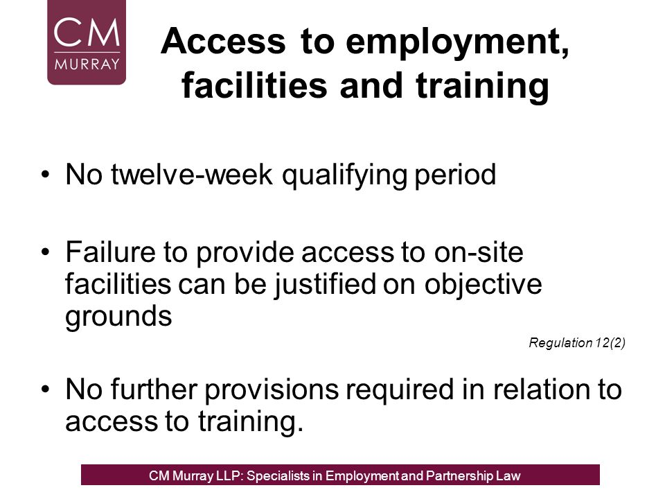 Access to employment, facilities and training No twelve-week qualifying period Failure to provide access to on-site facilities can be justified on objective grounds Regulation 12(2) No further provisions required in relation to access to training.