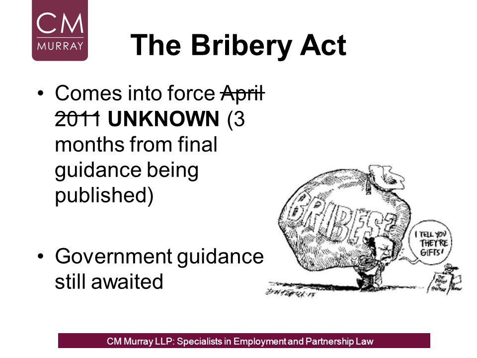 The Bribery Act Comes into force April 2011 UNKNOWN (3 months from final guidance being published) Government guidance still awaited CM Murray LLP: Specialists in Employment, Partnership and Business Immigration LawCM Murray LLP: Specialists in Employment and Partnership Law