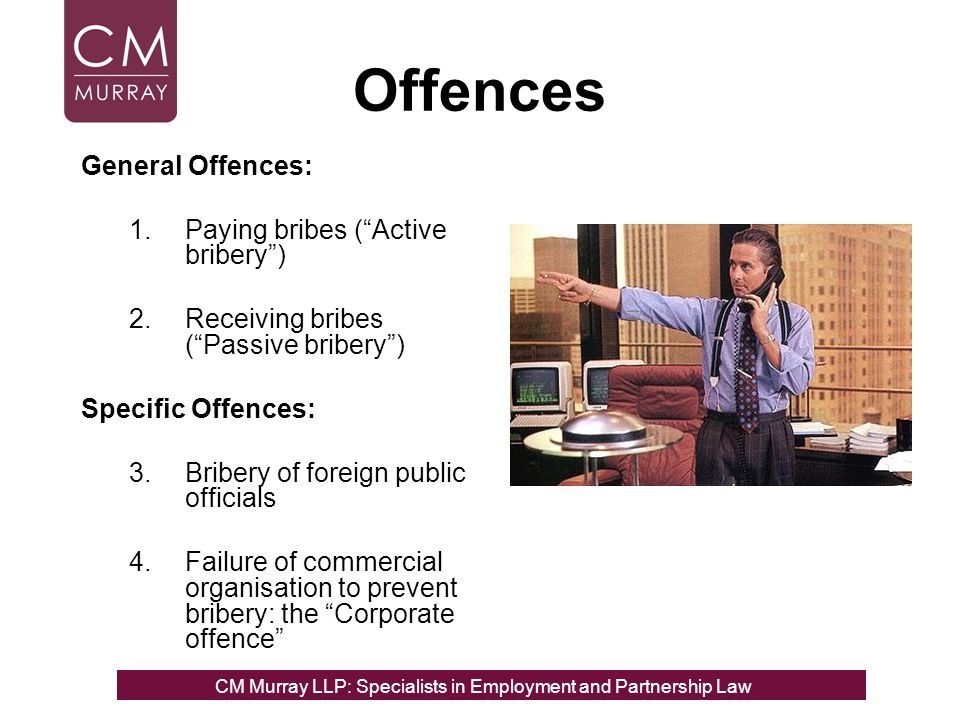 Offences General Offences: 1.Paying bribes (Active bribery) 2.Receiving bribes (Passive bribery) Specific Offences: 3.Bribery of foreign public officials 4.Failure of commercial organisation to prevent bribery: the Corporate offence CM Murray LLP: Specialists in Employment, Partnership and Business Immigration LawCM Murray LLP: Specialists in Employment and Partnership Law