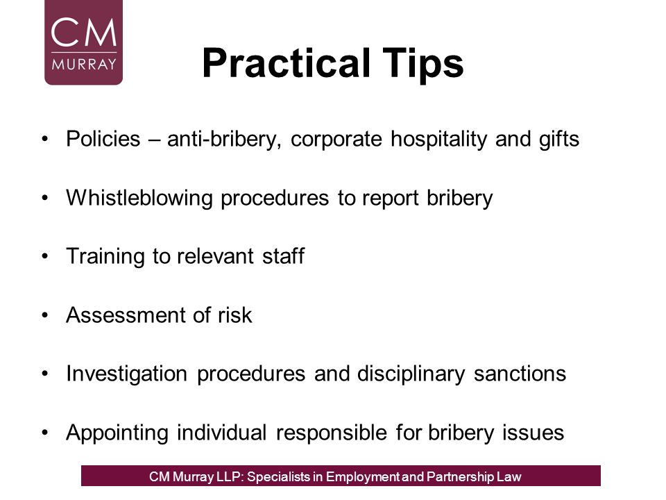 Practical Tips Policies – anti-bribery, corporate hospitality and gifts Whistleblowing procedures to report bribery Training to relevant staff Assessment of risk Investigation procedures and disciplinary sanctions Appointing individual responsible for bribery issues CM Murray LLP: Specialists in Employment, Partnership and Business Immigration LawCM Murray LLP: Specialists in Employment and Partnership Law