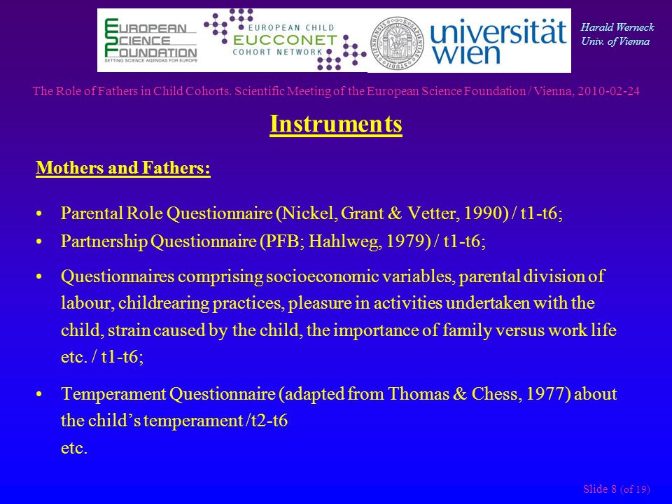 Instruments Slide 8 (of 19) Mothers and Fathers: Parental Role Questionnaire (Nickel, Grant & Vetter, 1990) / t1-t6; Partnership Questionnaire (PFB; Hahlweg, 1979) / t1-t6; Questionnaires comprising socioeconomic variables, parental division of labour, childrearing practices, pleasure in activities undertaken with the child, strain caused by the child, the importance of family versus work life etc.