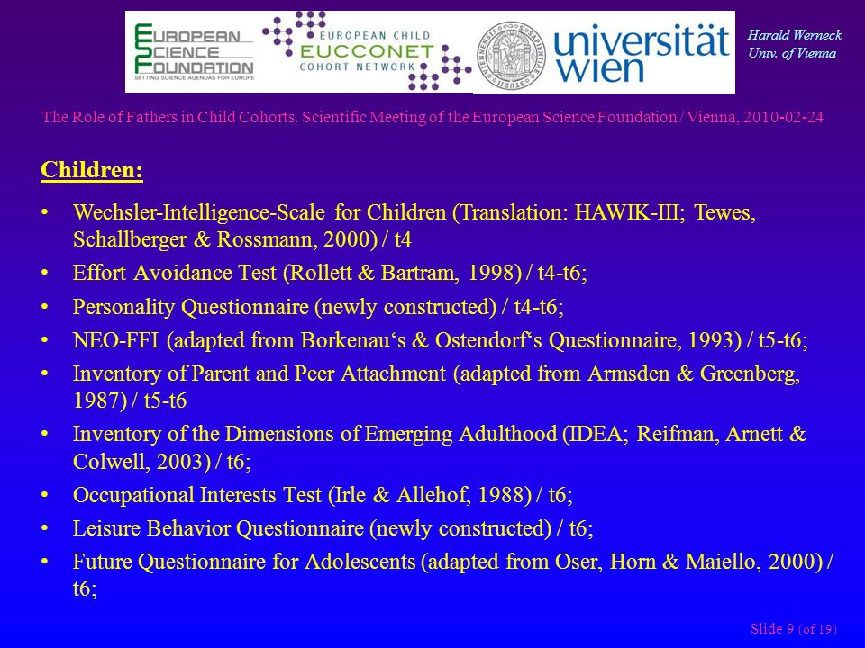 Slide 9 (of 19) Children: Wechsler-Intelligence-Scale for Children (Translation: HAWIK-III; Tewes, Schallberger & Rossmann, 2000) / t4 Effort Avoidance Test (Rollett & Bartram, 1998) / t4-t6; Personality Questionnaire (newly constructed) / t4-t6; NEO-FFI (adapted from Borkenaus & Ostendorfs Questionnaire, 1993) / t5-t6; Inventory of Parent and Peer Attachment (adapted from Armsden & Greenberg, 1987) / t5-t6 Inventory of the Dimensions of Emerging Adulthood (IDEA; Reifman, Arnett & Colwell, 2003) / t6; Occupational Interests Test (Irle & Allehof, 1988) / t6; Leisure Behavior Questionnaire (newly constructed) / t6; Future Questionnaire for Adolescents (adapted from Oser, Horn & Maiello, 2000) / t6; The Role of Fathers in Child Cohorts.