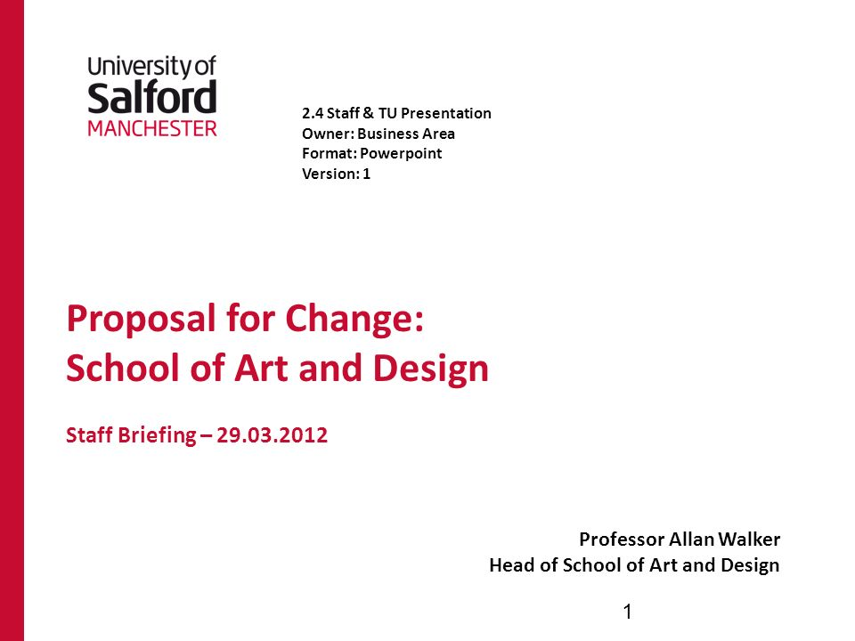 Proposal for Change: School of Art and Design Staff Briefing – Professor Allan Walker Head of School of Art and Design Staff & TU Presentation Owner: Business Area Format: Powerpoint Version: 1