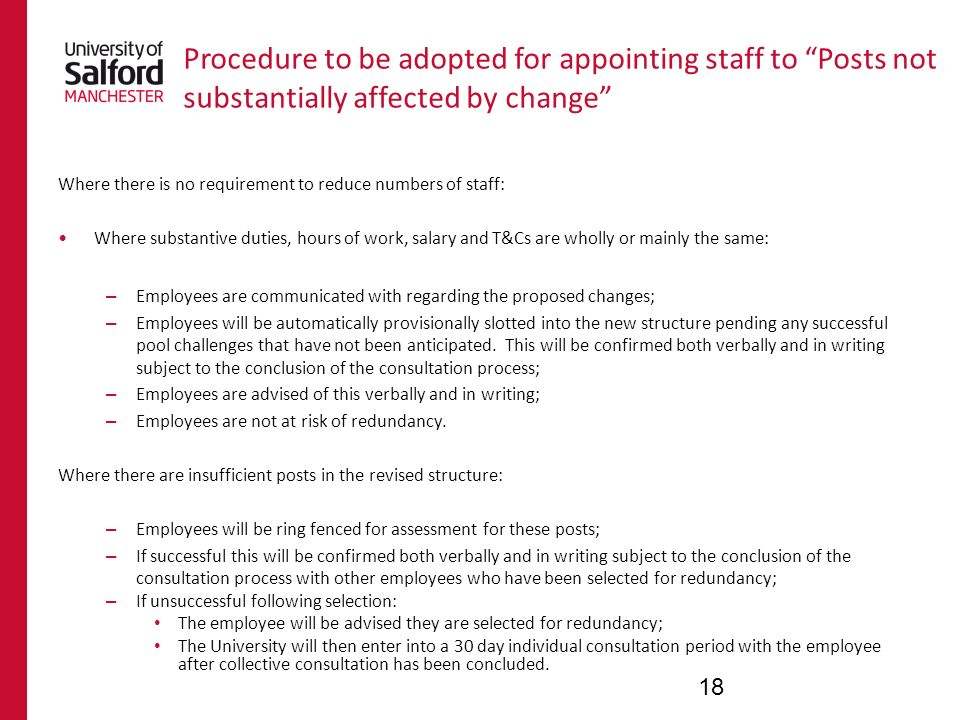 Procedure to be adopted for appointing staff to Posts not substantially affected by change Where there is no requirement to reduce numbers of staff: Where substantive duties, hours of work, salary and T&Cs are wholly or mainly the same: – Employees are communicated with regarding the proposed changes; – Employees will be automatically provisionally slotted into the new structure pending any successful pool challenges that have not been anticipated.