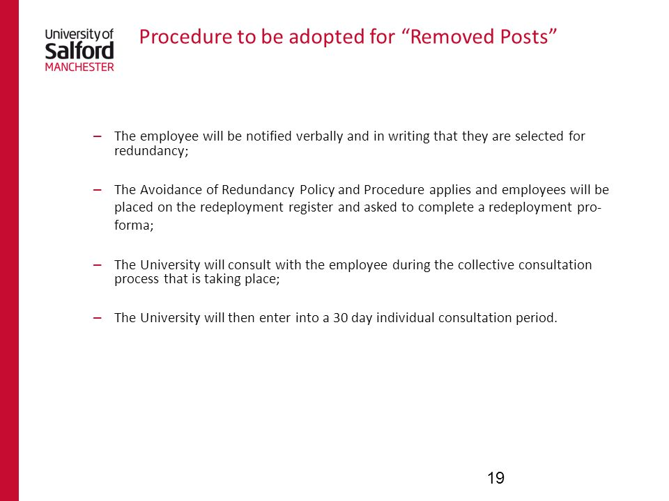 Procedure to be adopted for Removed Posts – The employee will be notified verbally and in writing that they are selected for redundancy; – The Avoidance of Redundancy Policy and Procedure applies and employees will be placed on the redeployment register and asked to complete a redeployment pro- forma; – The University will consult with the employee during the collective consultation process that is taking place; – The University will then enter into a 30 day individual consultation period.
