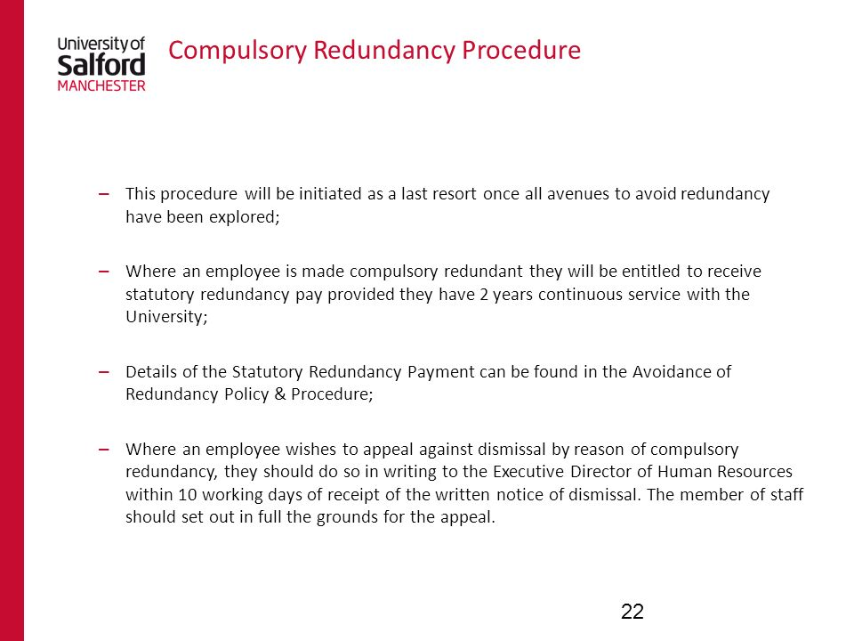Compulsory Redundancy Procedure – This procedure will be initiated as a last resort once all avenues to avoid redundancy have been explored; – Where an employee is made compulsory redundant they will be entitled to receive statutory redundancy pay provided they have 2 years continuous service with the University; – Details of the Statutory Redundancy Payment can be found in the Avoidance of Redundancy Policy & Procedure; – Where an employee wishes to appeal against dismissal by reason of compulsory redundancy, they should do so in writing to the Executive Director of Human Resources within 10 working days of receipt of the written notice of dismissal.