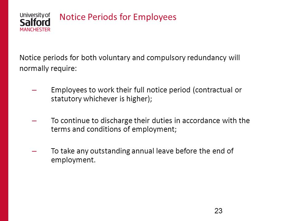 Notice Periods for Employees Notice periods for both voluntary and compulsory redundancy will normally require: – Employees to work their full notice period (contractual or statutory whichever is higher); – To continue to discharge their duties in accordance with the terms and conditions of employment; – To take any outstanding annual leave before the end of employment.