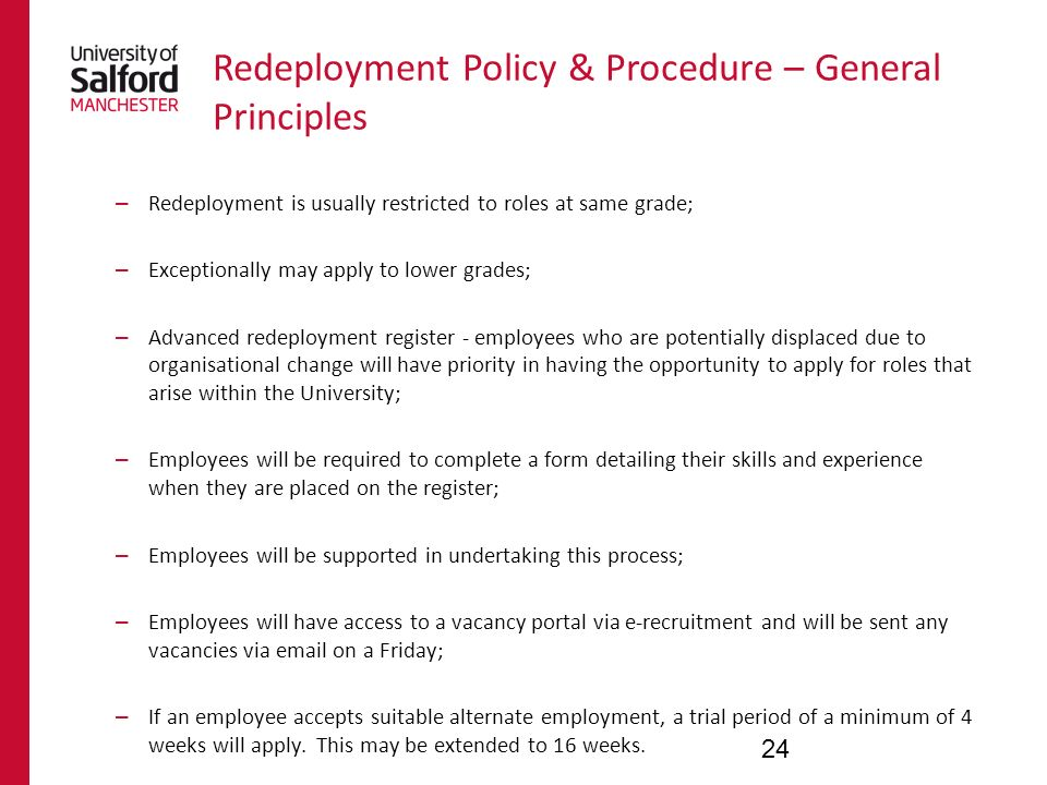 Redeployment Policy & Procedure – General Principles – Redeployment is usually restricted to roles at same grade; – Exceptionally may apply to lower grades; – Advanced redeployment register - employees who are potentially displaced due to organisational change will have priority in having the opportunity to apply for roles that arise within the University; – Employees will be required to complete a form detailing their skills and experience when they are placed on the register; – Employees will be supported in undertaking this process; – Employees will have access to a vacancy portal via e-recruitment and will be sent any vacancies via  on a Friday; – If an employee accepts suitable alternate employment, a trial period of a minimum of 4 weeks will apply.