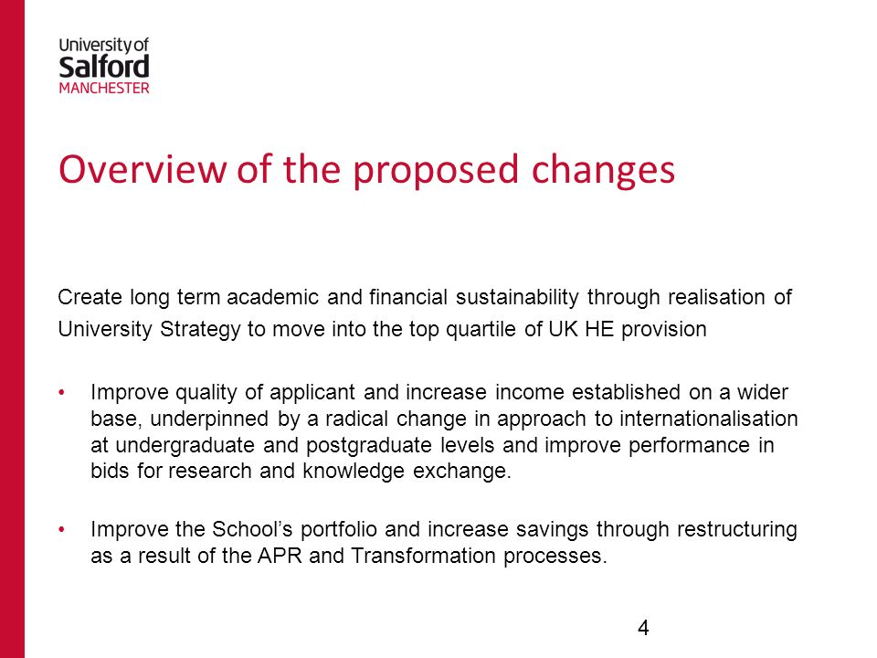 Create long term academic and financial sustainability through realisation of University Strategy to move into the top quartile of UK HE provision Improve quality of applicant and increase income established on a wider base, underpinned by a radical change in approach to internationalisation at undergraduate and postgraduate levels and improve performance in bids for research and knowledge exchange.