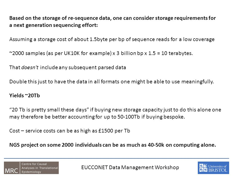 Based on the storage of re-sequence data, one can consider storage requirements for a next generation sequencing effort: Assuming a storage cost of about 1.5byte per bp of sequence reads for a low coverage ~2000 samples (as per UK10K for example) x 3 billion bp x 1.5 = 10 terabytes.