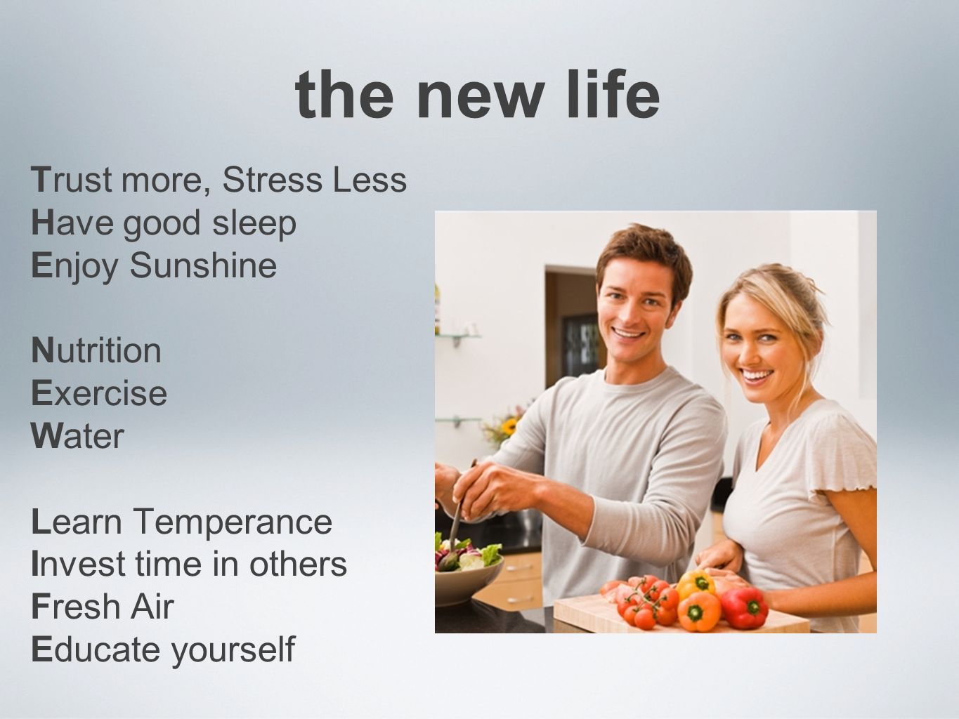 the new life Trust more, Stress Less Have good sleep Enjoy Sunshine Nutrition Exercise Water Learn Temperance Invest time in others Fresh Air Educate yourself