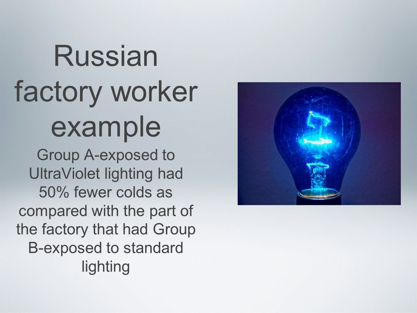 Russian factory worker example Group A-exposed to UltraViolet lighting had 50% fewer colds as compared with the part of the factory that had Group B-exposed to standard lighting